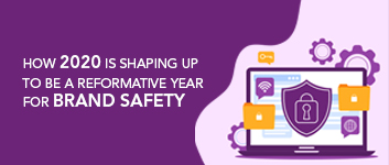 How 2020 is shaping up to be a reformative year for brand safety